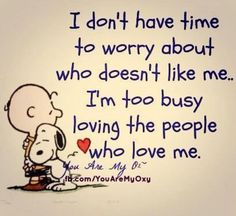 I don't have time to worry about who doesn't like me.. I'm too busy loving the people who love me.