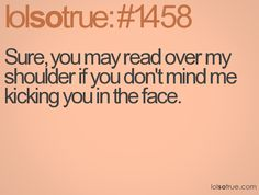 i hate it when people try to read over my shoulder, so that would be my reaction