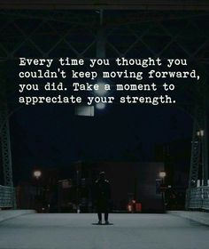 """ Every time you thought you couldn't move forward, you did. Take a moment to appreciate your strength."""