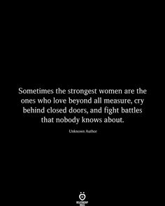 Sometimes the strongest women are the ones who love beyond all measure, cry behind closed doors, and fight battles that nobody knows about. Unknown Author The Effective Pictures We Offer You About Lov Feeling Broken Quotes, Quotes Deep Feelings, Hurt Quotes, Strong Quotes, Mood Quotes, Wisdom Quotes, Positive Quotes, Funny Quotes, Lyric Quotes