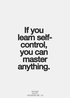 If you learn self-control, you can master anything.