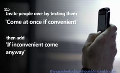 """Things a Sherlockian should do: Invite people over by texting them 'Come at once if convenient"""", then add 'If inconvenient come anyway'  Submitted by: thefrailtyofgeniusisaudience"""