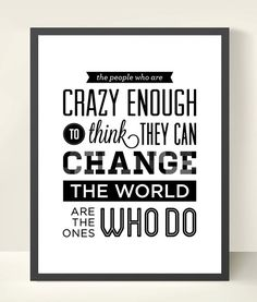 The people who are crazy enough to think they can change the world are usually the ones who do -Steve Jobs