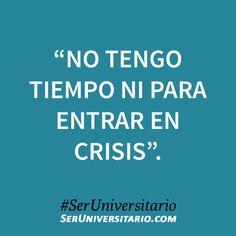 """""""No tengo tiempo ni para entrar en crisis"""". #SerUniversitario"""