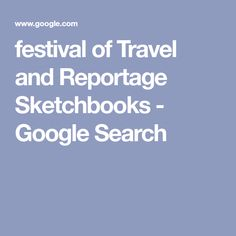 festival of Travel and Reportage Sketchbooks - Google Search