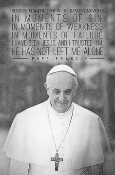 Because even in the darkest moments, in moments of sin, in moments of weakness, in moments of failure, I have seen Jesus and trusted Him. He has not left me alone. Catholic Quotes, Catholic Prayers, Religious Quotes, Pope Quotes, Pope Francis Quotes, Papa Francisco, Juan Xxiii, Year Of Mercy, Juan Pablo Ii