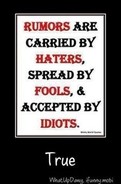 Rumors are carried by *HATERS*, spread by *FOOLS* & accepted by *IDIOTS*.... ((absolutely!))