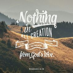 I am so glad that nothing can separate me from GOD's love. It ain't big enough nor powerful enough. GOD will always be my One and Only King, nothing else compares.