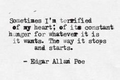 Sometimes I'm terrified of my heart; of its constant hunger for whatever it is it wants. The way it stops and starts. ~Edgar Allan Poe