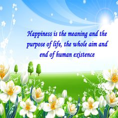 Happiness is the meaning and the purpose of life. #Happiness #life #quote