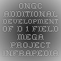 ONGC - Additional Development of D-1 Field Mega Project-Infrapedia 2016 Project Profile | InfraPedia - Access to Data at Ease