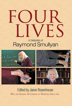 Four Lives by Jason Rosenhouse  This 'best of' collection of works by Raymond Smullyan features excerpts from his published writings, including logic puzzles, explorations of mathematical logic and paradoxes, retrograde analysis chess problems, jokes and anecdotes, and meditations on the philosophy of religion. In addition, numerous personal tributes salute this celebrated professor, author, and logic scholar who is also a magician and musician.