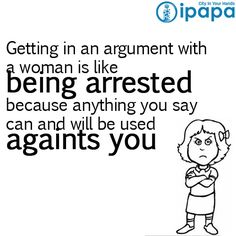 Remember to never get into an argument with a woman...www.ipapa.co.id