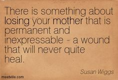 There is something about losing your mother that is permanent and inexpressable - a wound that will never quite heal. Susan Wiggs