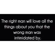 The right man will love all the things about you that the wrong man was intimidated by. I once had a boyfriend tell me I was more of a man than he was. I noticed-didn't think you did! Now Quotes, Great Quotes, Quotes To Live By, Funny Quotes, Life Quotes, Inspirational Quotes, Truth Quotes, Mr Right Quotes, Funny Pics