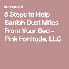 5 Steps to Help Banish Dust Mites From Your Bed - Pink Fortitude, LLC