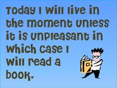 Today I will live in the moment unless it is unpleasant in which case I will read a book.