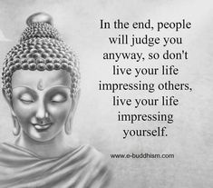 In the end, people will judge you anyway so don't live your life impressing others, live your life impressing yourself.