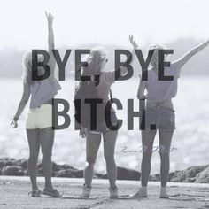 Bye Bye Bitch Pictures, Photos, and Images for Facebook, Tumblr, Pinterest, and Twitter