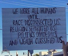 We were all humans until,  Race disconnected us, Religion separated us, Politics divided us and Wealth classified us.