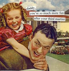 Daddy, you're so much more fun after your third martini!