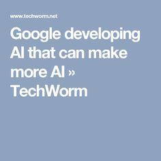 Google developing AI that can make more AI » TechWorm
