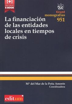 La financiación de las entidades locales en tiempos de crisis / coordinadora, Mª del Mar de la Peña Amorós Valencia : Tirant lo Blanch ; [Murcia] : Editum, 2014