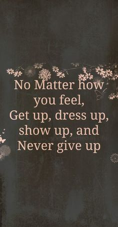 No matter how you feel, Get up, dress up, show up & NEVER give up!!