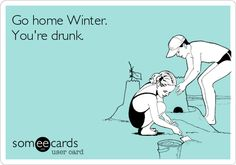 Go home Winter. You're drunk. someecards