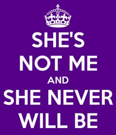 She's not me and she never will be.