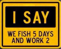 I say we fish 5 days and work 2!!