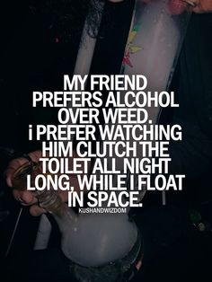 Yeah idk whats wrong with my friend but she drinks not smoke and i watch her throw up all night will i float in space
