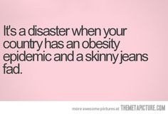 It's a disaster when your country has an obesity epidemic and a skinny jeans fad.