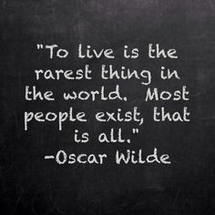 """""""To live is the rarest thing in the world.  Most people exist, that is all.""""  - Oscar Wilde"""