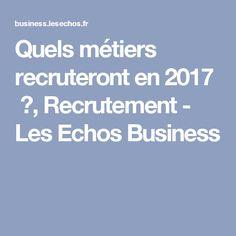 Quels métiers recruteront en 2017 ?, Recrutement - Les Echos Business