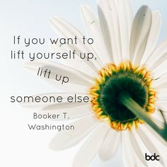 """Quote of the day: """"If you want to lift yourself up, lift up someone else."""" - Booker T. Washinton"""