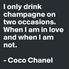 I Only Drink Champagne On Two Occasions. When I Am In Love And When I Am  Not.  Coco Chanel Champagne Is A Celebration Of Life, Take It On The Road  And Call ...
