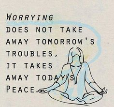 Worrying does not take away tomorrow's troubles, it takes away today's peace