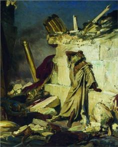 Cry of prophet Jeremiah on the Ruins of Jerusalem (on a Bible subject) - Ilya Repin (1844 – 1930, Ukrainian-born Russian artist).