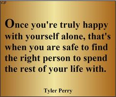 """""""Once you're truly happy with yourself alone, that's when you are safe to find the right person to spend the rest of your life with."""" - Tyler Perry"""