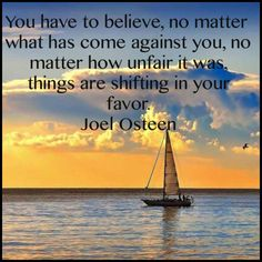 You have to believe, no matter what has come against you, no matter how unfair it was, things are shifting in your favor. ~Joel Osteen
