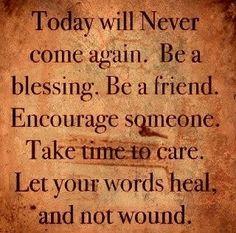 Hoy nunca vendrá de nuevo. Se un bendecido.se un amigo. Anima a alguien.Ten tiempo para cuidar. Deja que tus palabras curen y no hieran.