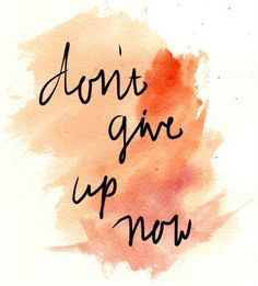 Don't give up now « Nothing but Quotes