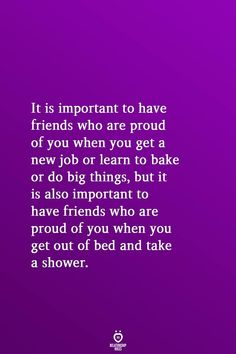 It is important to have friends who are proud of you when you get a new job or learn to bake or do big things, but it is also important to have friends who are proud of you when you get out of bed and take a shower. Bed Quotes, Advice Quotes, Encouragement Quotes, Life Quotes, Proud Of Myself Quotes, Busy Mom Quotes, Relationship Rules Quotes, Relationships, Motivational Quotes