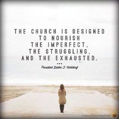 The Church is designed to nourish the imperfect, the struggling and the exhausted.