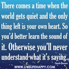 There comes a time when the world gets quiet and the only thing left is your own Heart. So you'd better learn the sound of it, otherwise you'll never understand what it's saying ..