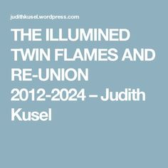 THE ILLUMINED TWIN FLAMES AND RE-UNION 2012-2024 – Judith Kusel