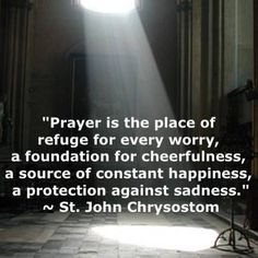 "(via bev) ""Prayer is the place of refuge for ever worry. John Chrysostom /Every Day is a Gift Catholic Quotes, Catholic Prayers, Catholic Saints, Religious Quotes, Roman Catholic, Spiritual Quotes, Holy Mary, John Chrysostom, Saint Quotes"