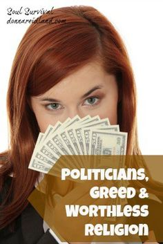 """""""Politicians, Greed & Worthless Religion"""" Greed can raise its ugly head in any area of life: in politics, in business, even in the family. Just as ugly is worthless religion. What does God value in the way of Christian service and religious activity? Are you relying on things that are worthless to God? - July 26 - Soul Survival"""