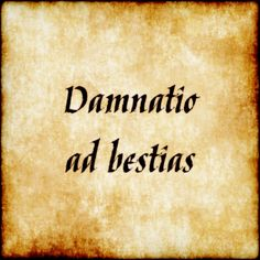 """Damnatio ad bestias - Condemnation to [the] beasts. Colloquially """"thrown to the lions""""."""